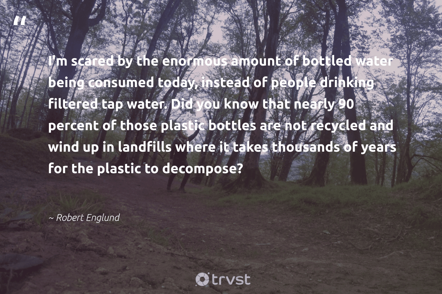 """""""I'm scared by the enormous amount of bottled water being consumed today, instead of people drinking filtered tap water. Did you know that nearly 90 percent of those plastic bottles are not recycled and wind up in landfills where it takes thousands of years for the plastic to decompose?""""  - Robert Englund #trvst #quotes #plasticwaste #landfills #plastic #recycled #water #breakfreefromplastic #wastenotwantnot #savetheplanet #dogood #ecoconscious"""