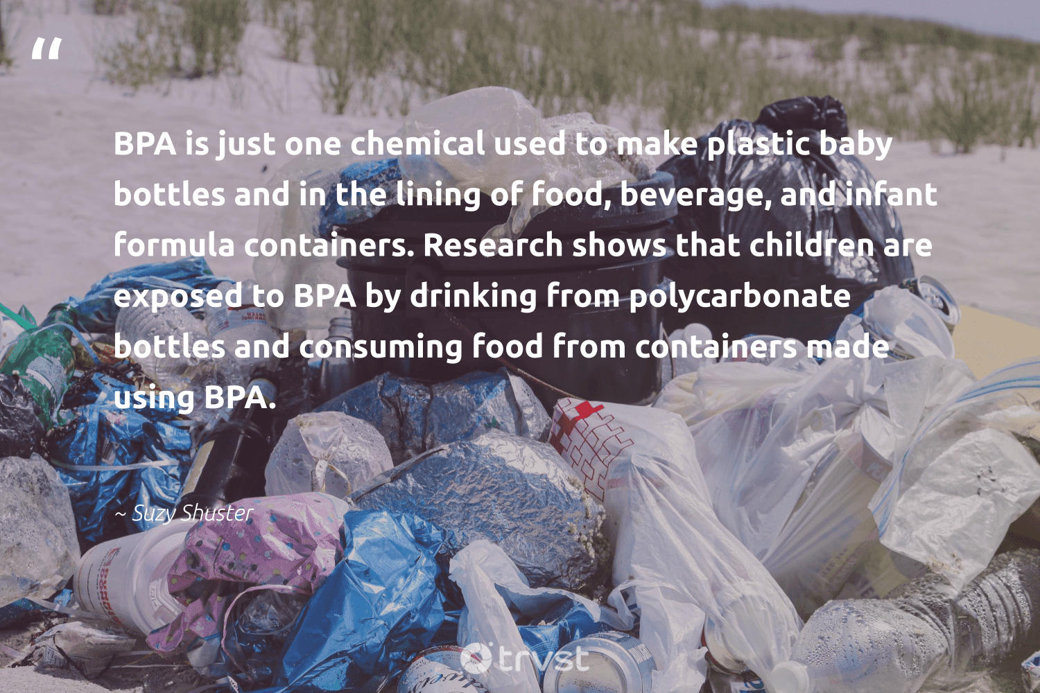 """""""BPA is just one chemical used to make plastic baby bottles and in the lining of food, beverage, and infant formula containers. Research shows that children are exposed to BPA by drinking from polycarbonate bottles and consuming food from containers made using BPA.""""  - Suzy Shuster #trvst #quotes #plasticwaste #plastic #research #food #children #saynotoplastic #wasteless #sustainability #thinkgreen #plasticfreeliving"""