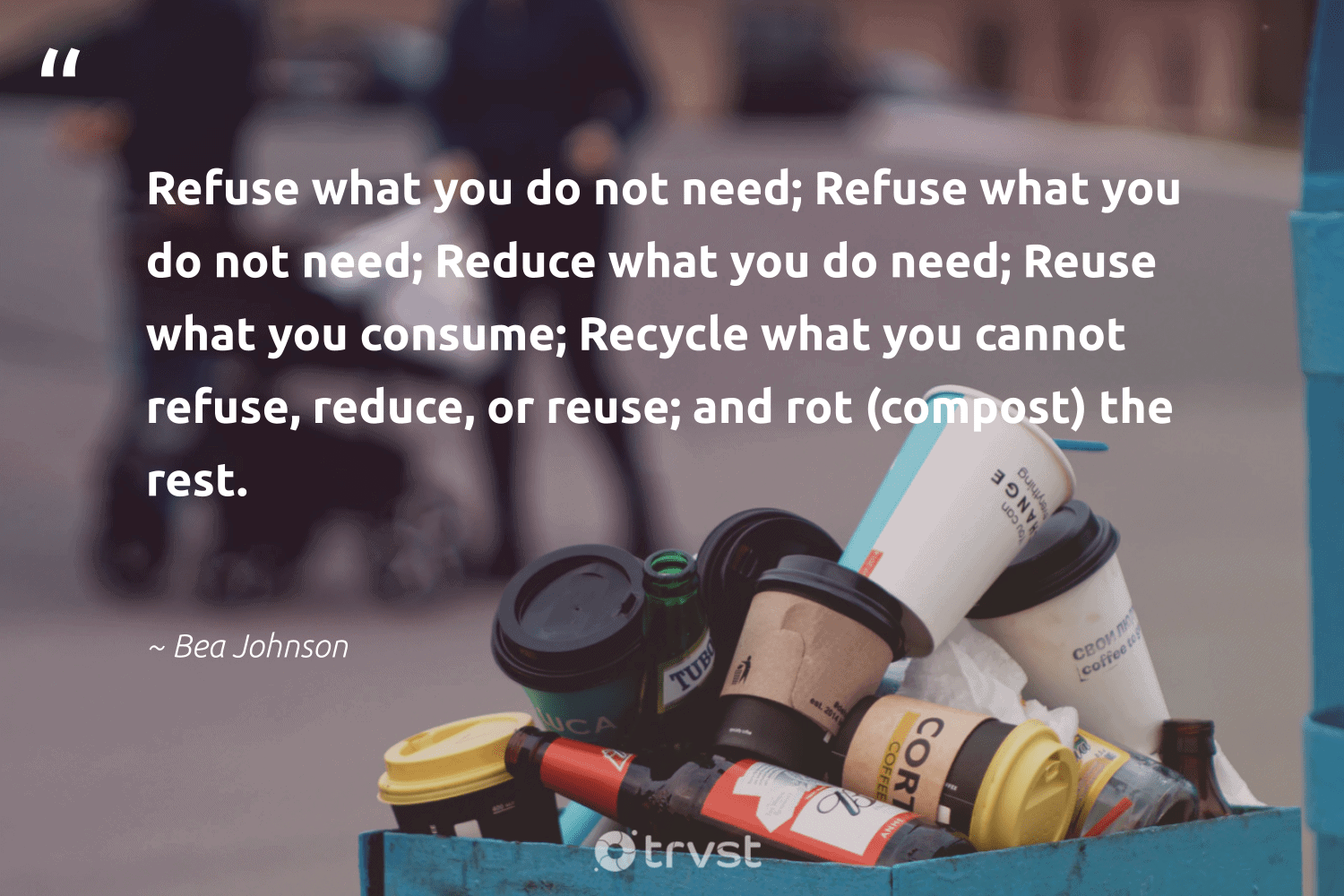 Refuse what you do not need; reduce what you do need; reuse what you consume; recycle what you cannot refuse, reduce, or reuse; and rot (compost) the rest.