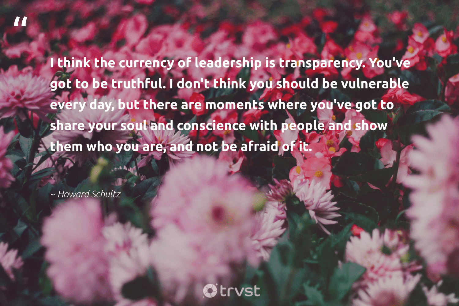 """I think the currency of leadership is transparency. You've got to be truthful. I don't think you should be vulnerable every day, but there are moments where you've got to share your soul and conscience with people and show them who you are, and not be afraid of it.""  - Howard Schultz #trvst #quotes #leadership #leadershipqualities #begreat #nevergiveup #socialchange #leadershipskills #futureofwork #softskills #ecoconscious #leadershipdevelopment"