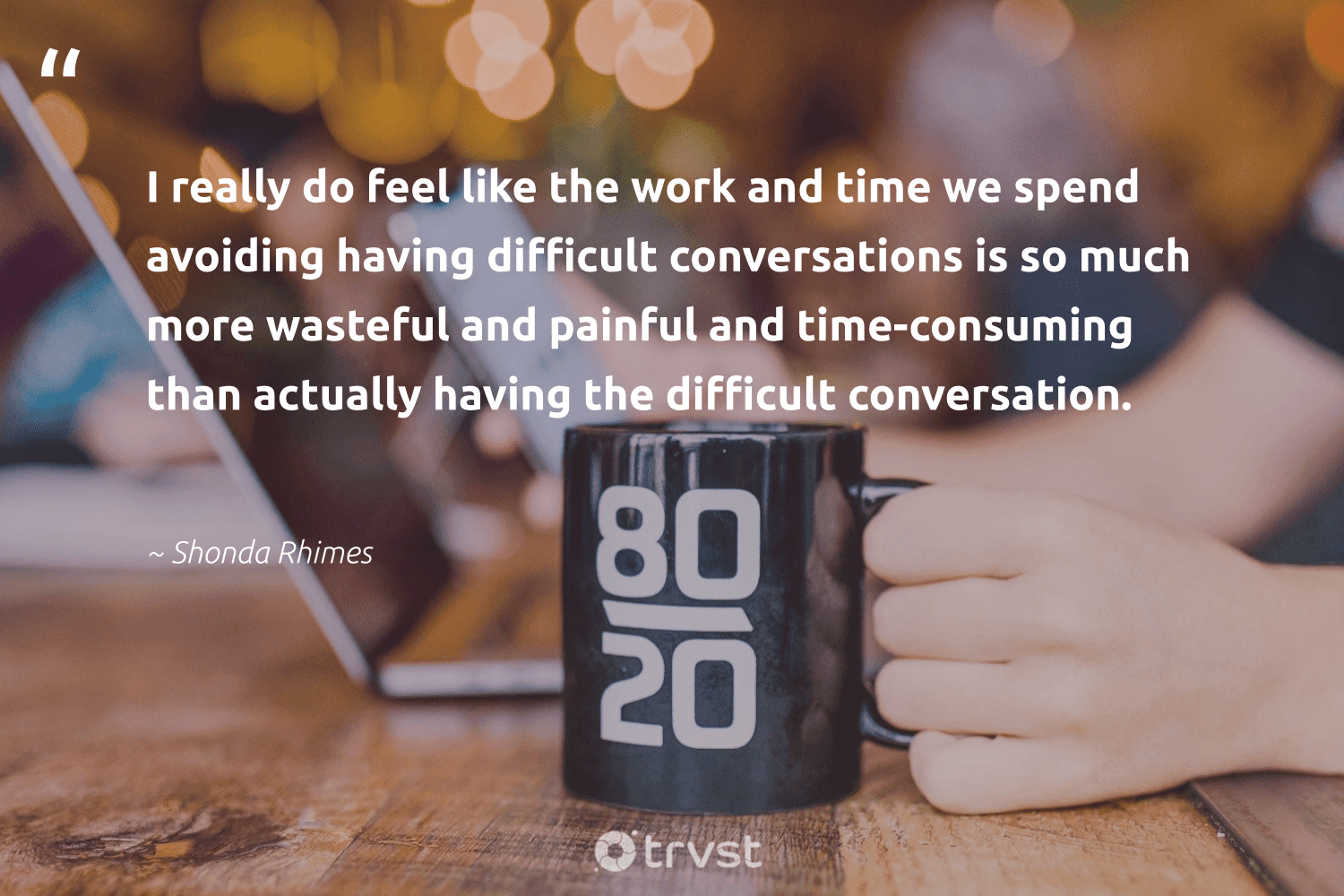 """I really do feel like the work and time we spend avoiding having difficult conversations is so much more wasteful and painful and time-consuming than actually having the difficult conversation.""  - Shonda Rhimes #trvst #quotes #nevergiveup #takeaction #softskills #dotherightthing #futureofwork #socialimpact #begreat #collectiveaction #impact #gogreen"