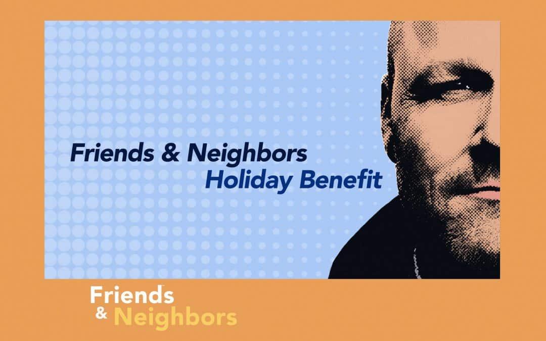 Friends & Neighbors Holiday Benefit