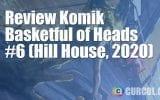 Review Komik Basketful of Heads #6 (Hill House, 2020)