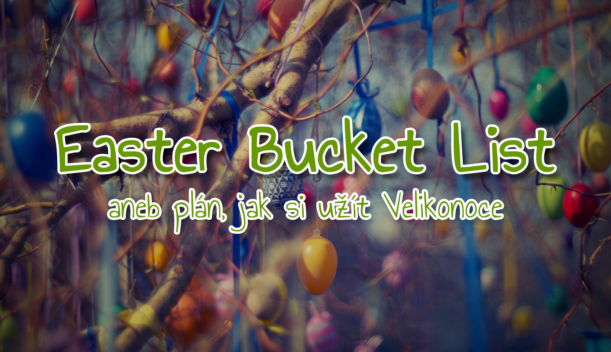 Easter Bucket List aneb plán, jak si užít Velikonoce