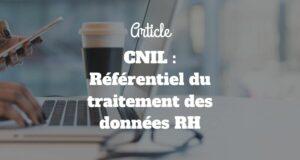 CNIL : Référentiel du traitement des données RH