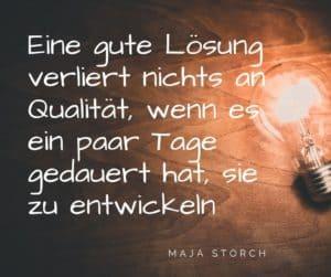 Weg zum Ziel: Eine gute Lösung verliert nichts an Qualität, wenn es ein paar Tage gedauert hat, sie zu entwickeln. Maja Storch