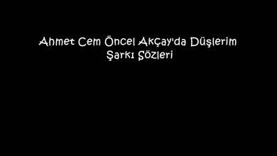 Photo of Ahmet Cem Öncel Akçay'da Düşlerim Şarkı Sözleri