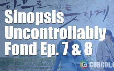 Sinopsis Uncontrollable Fond Episode 7 & Episode 8 (2016)