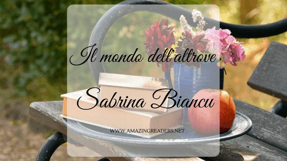 Il mondo dell'altrove, di Sabrina Biancu