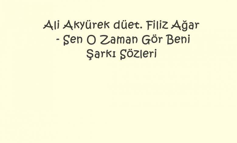 Ali Akyürek düet. Filiz Ağar - Sen O Zaman Gör Beni Şarkı Sözleri