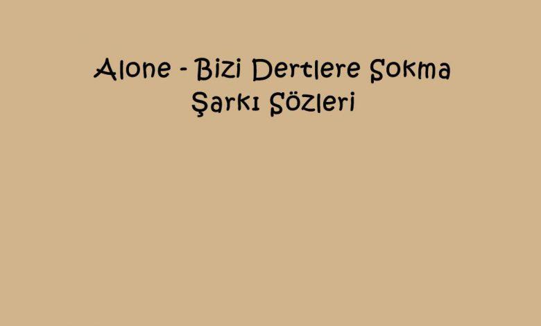 Alone - Bizi Dertlere Sokma Şarkı Sözleri