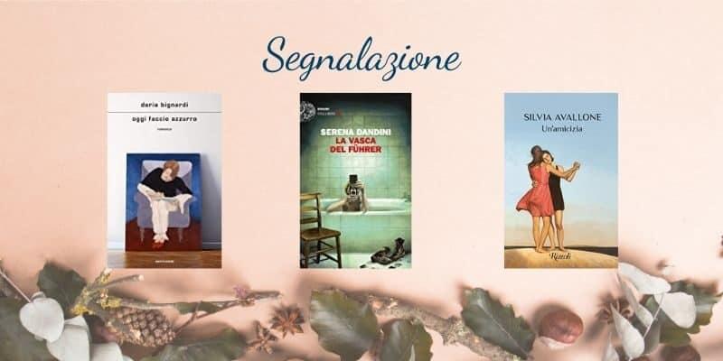 Nuove uscite 10 novembre | Un'amicizia di Silvia Avallone, La vasca del Führer Serena Dandini, Oggi faccio azzurro Daria Bignardi