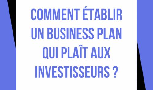 Comment établir un Business Plan qui plaît aux investisseurs ?