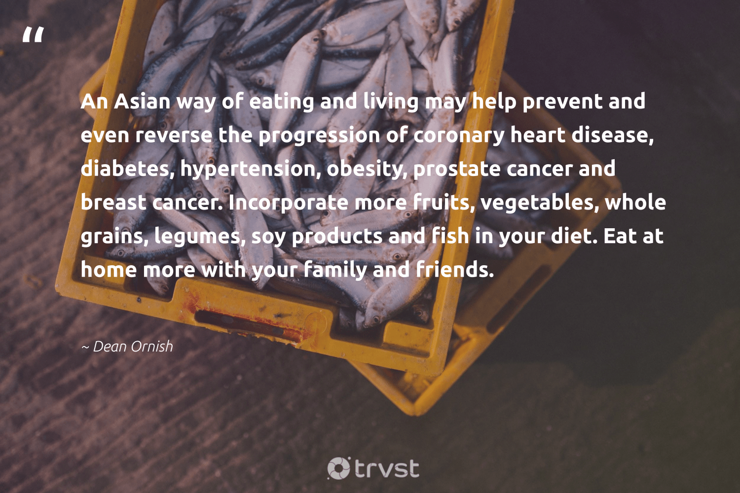 """""""An Asian way of eating and living may help prevent and even reverse the progression of coronary heart disease, diabetes, hypertension, obesity, prostate cancer and breast cancer. Incorporate more fruits, vegetables, whole grains, legumes, soy products and fish in your diet. Eat at home more with your family and friends.""""  - Dean Ornish #trvst #quotes #fish #family #conservation #ecoconscious #perfectnature #dotherightthing #oceanconservation #planetearthfirst #wildlifeprotection #bethechange"""