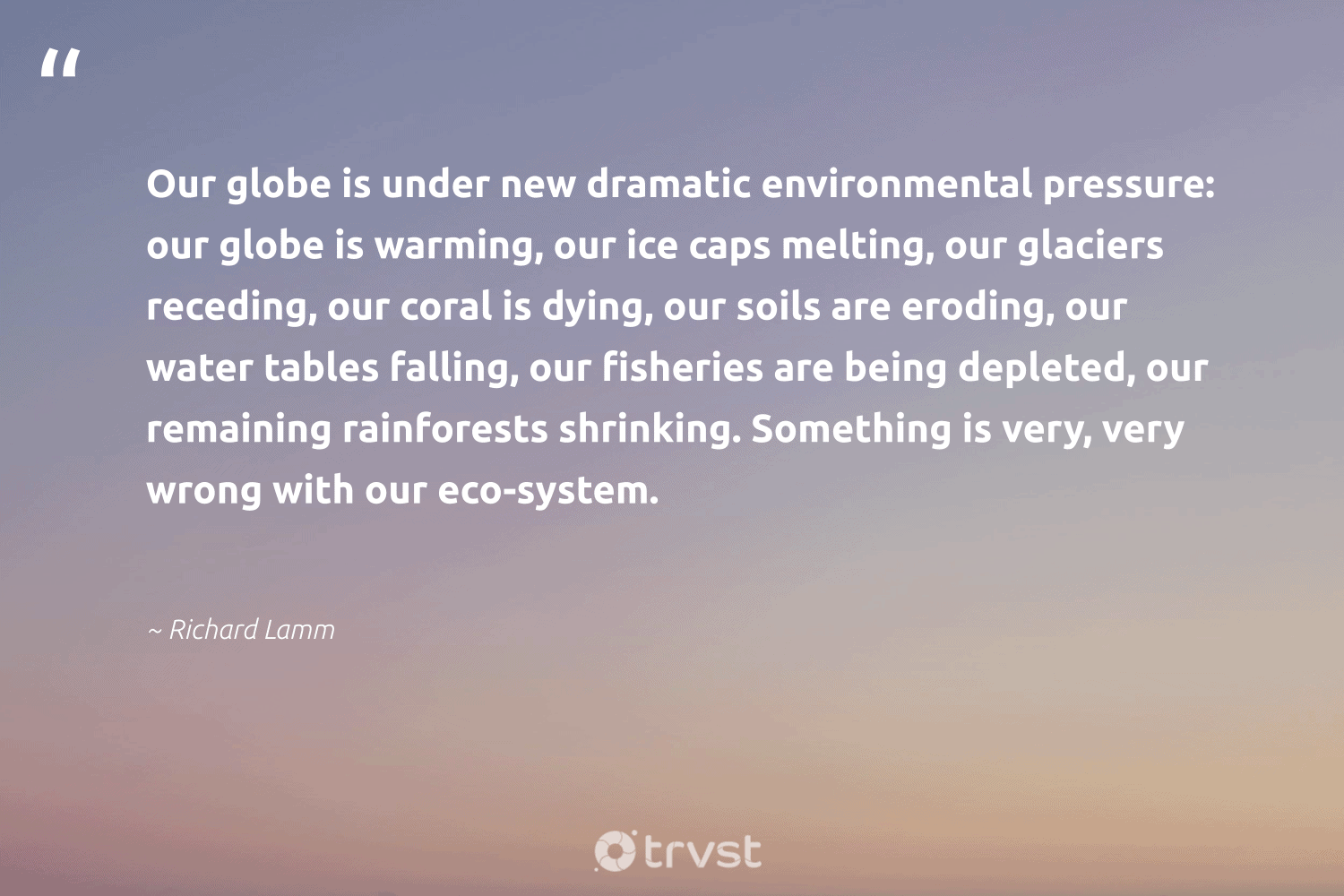 """""""Our globe is under new dramatic environmental pressure: our globe is warming, our ice caps melting, our glaciers receding, our coral is dying, our soils are eroding, our water tables falling, our fisheries are being depleted, our remaining rainforests shrinking. Something is very, very wrong with our eco-system.""""  - Richard Lamm #trvst #quotes #ocean #environmental #eco #water #river #sustainability #earth #dotherightthing #oceanpollution #wildlifeplanet"""