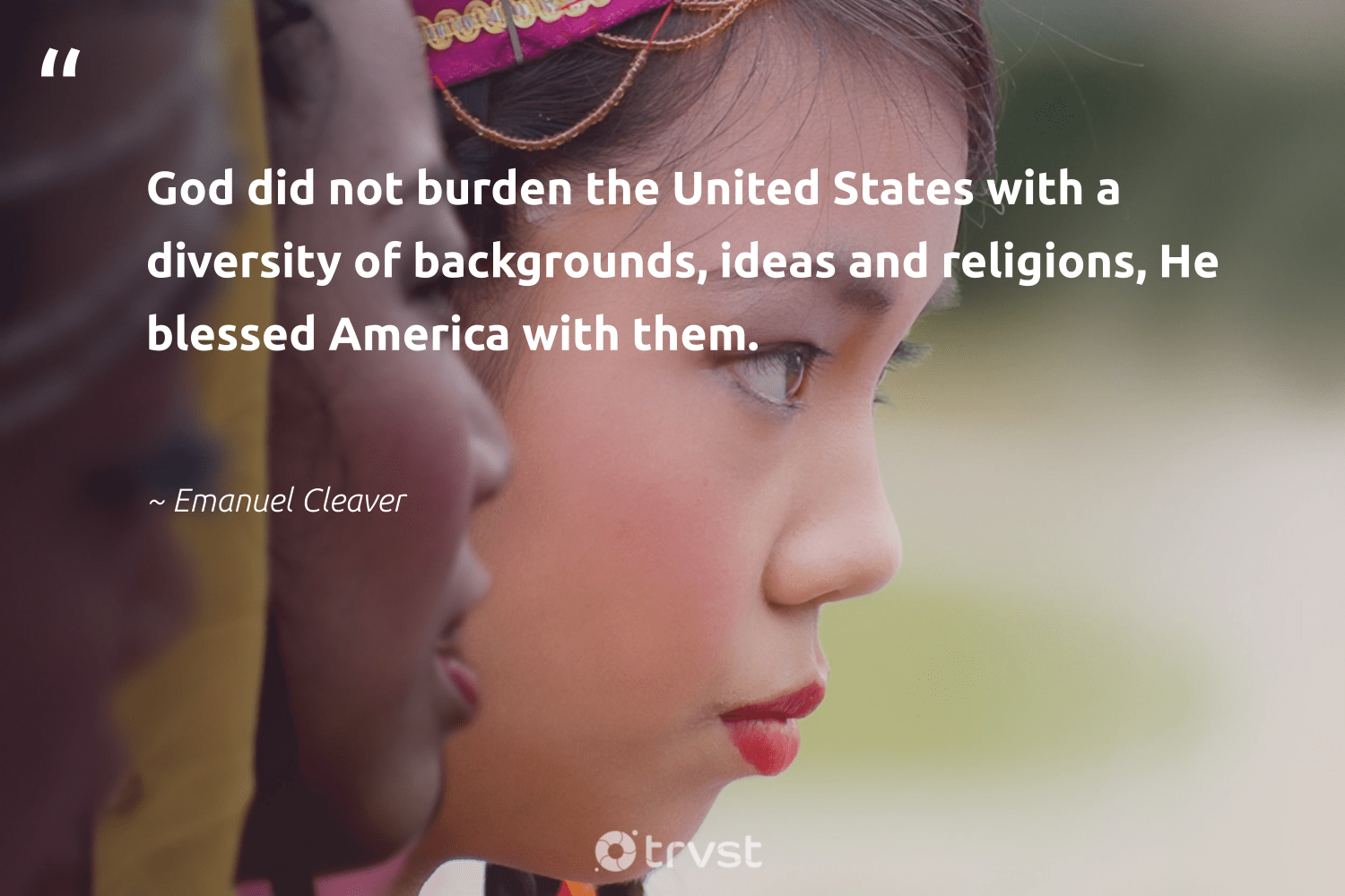 """God did not burden the United States with a diversity of backgrounds, ideas and religions, He blessed America with them.""  - Emanuel Cleaver #trvst #quotes #diversity #inclusion #discrimination #socialgood #giveback #dotherightthing #representationmatters #bethechange #weareallone #dogood"