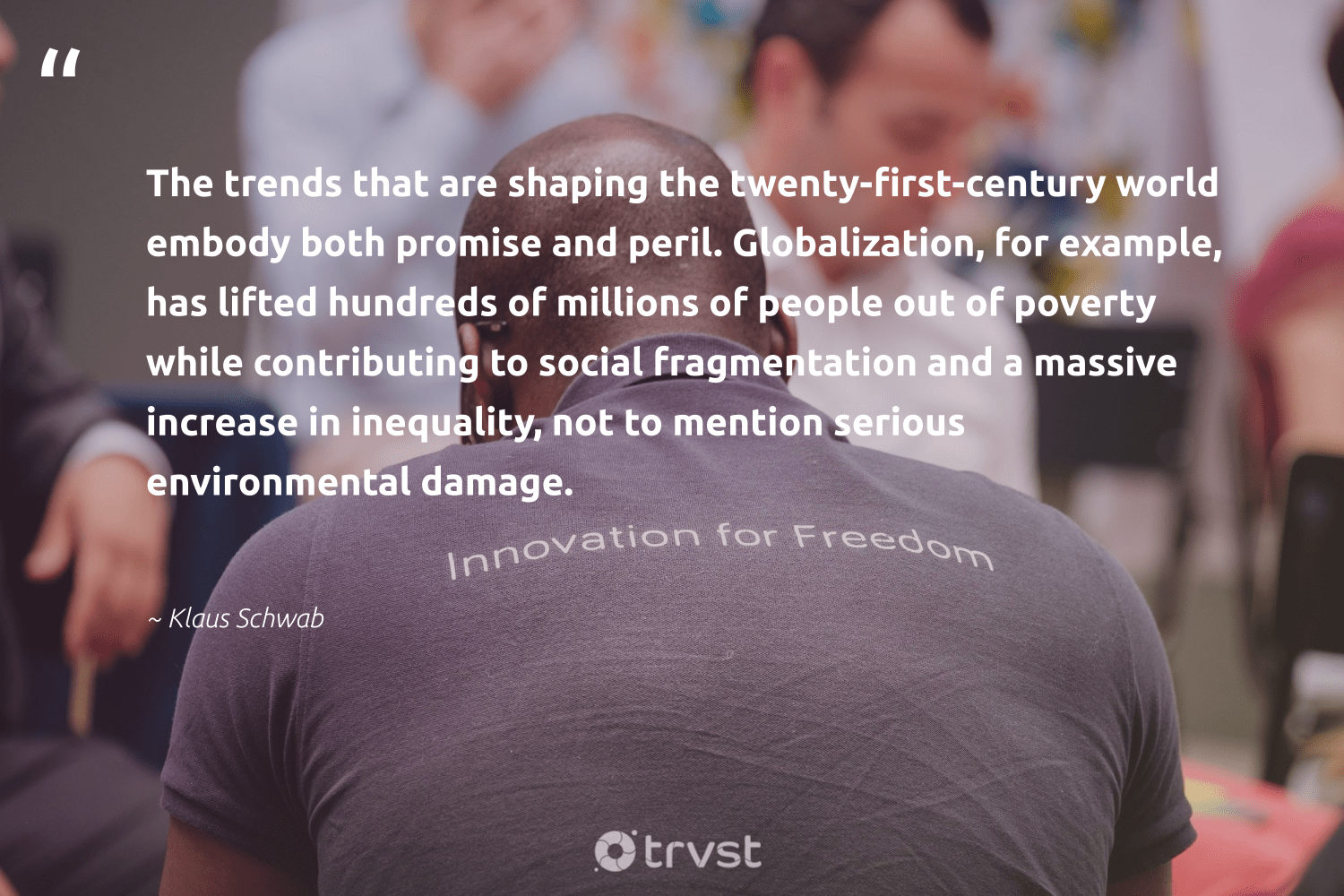 """The trends that are shaping the twenty-first-century world embody both promise and peril. Globalization, for example, has lifted hundreds of millions of people out of poverty while contributing to social fragmentation and a massive increase in inequality, not to mention serious environmental damage.""  - Klaus Schwab #trvst #quotes #environmental #poverty #endpoverty #socialchange #equalrights #planetearthfirst #giveback #sustainablefutures #collectiveaction #socialgood"