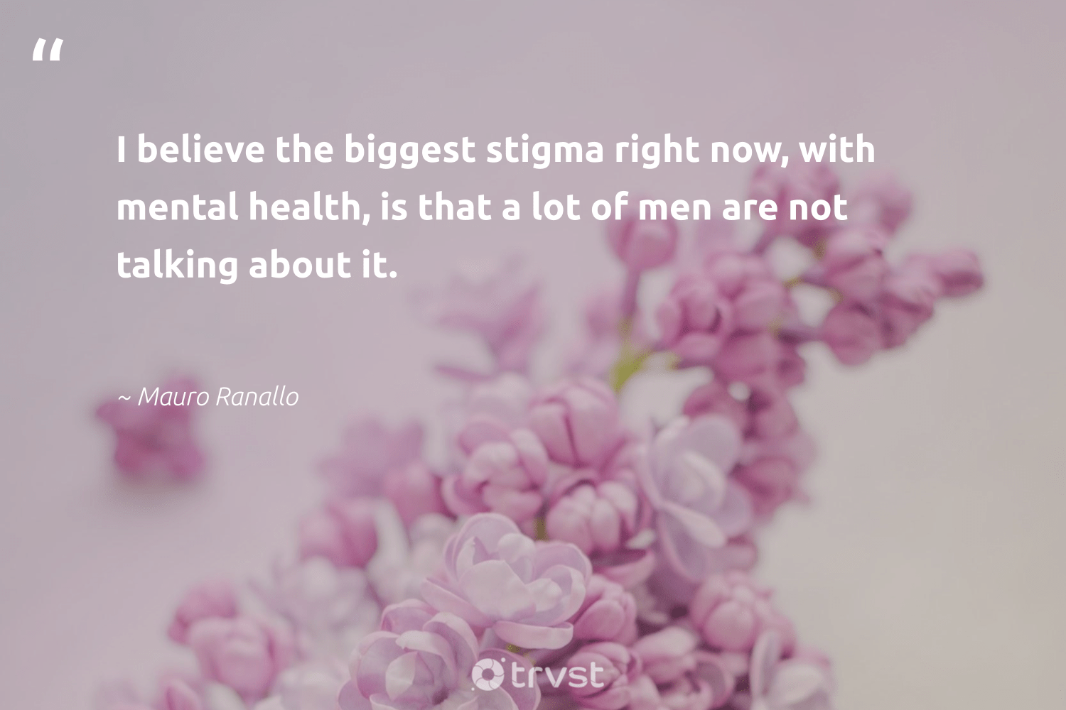 """I believe the biggest stigma right now, with mental health, is that a lot of men are not talking about it.""  - Mauro Ranallo #trvst #quotes #mentalhealth #health #mentalhealthmatters #mindset #nevergiveup #thinkgreen #depression #togetherwecan #changemakers #socialchange"