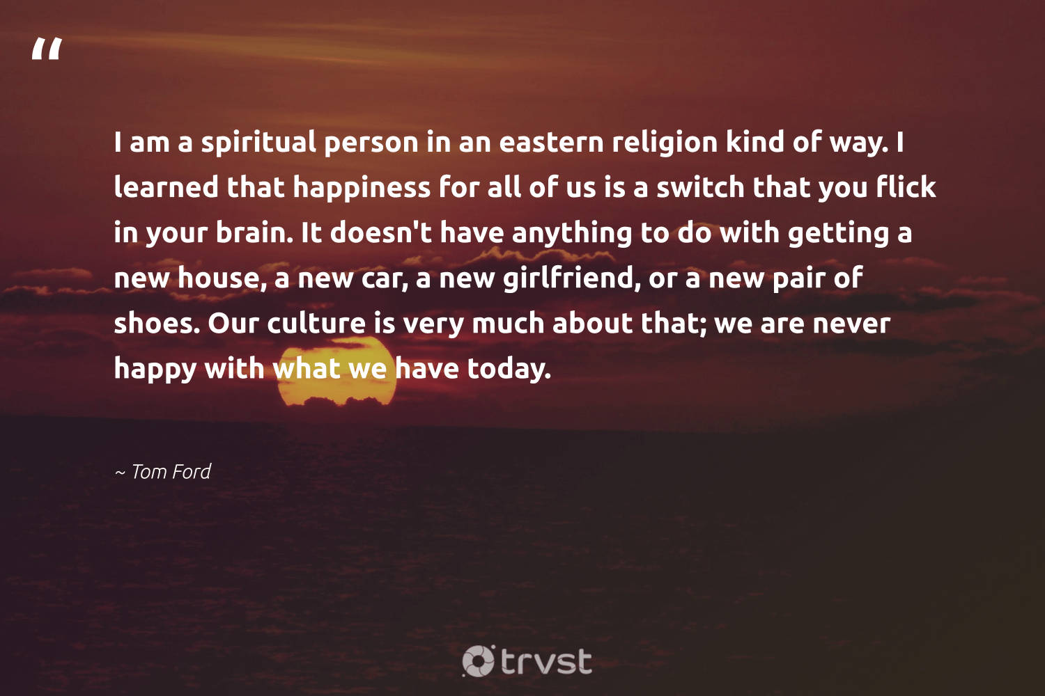 """""""I am a spiritual person in an eastern religion kind of way. I learned that happiness for all of us is a switch that you flick in your brain. It doesn't have anything to do with getting a new house, a new car, a new girlfriend, or a new pair of shoes. Our culture is very much about that; we are never happy with what we have today.""""  - Tom Ford #trvst #quotes #happy #happiness #spiritual #togetherwecan #beinspired #changemakers #ecoconscious #begreat #thinkgreen #health"""