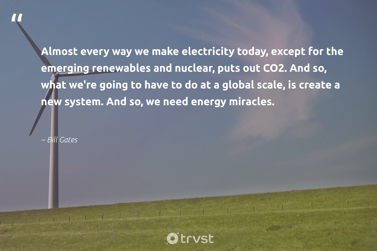 """""""Almost every way we make electricity today, except for the emerging renewables and nuclear, puts out CO2. And so, what we're going to have to do at a global scale, is create a new system. And so, we need energy miracles.""""  - Bill Gates #trvst #quotes #renewableenergy #energy #renewables #co2 #100percentclean #cop21 #sustainable #collectiveaction #affordable #green"""