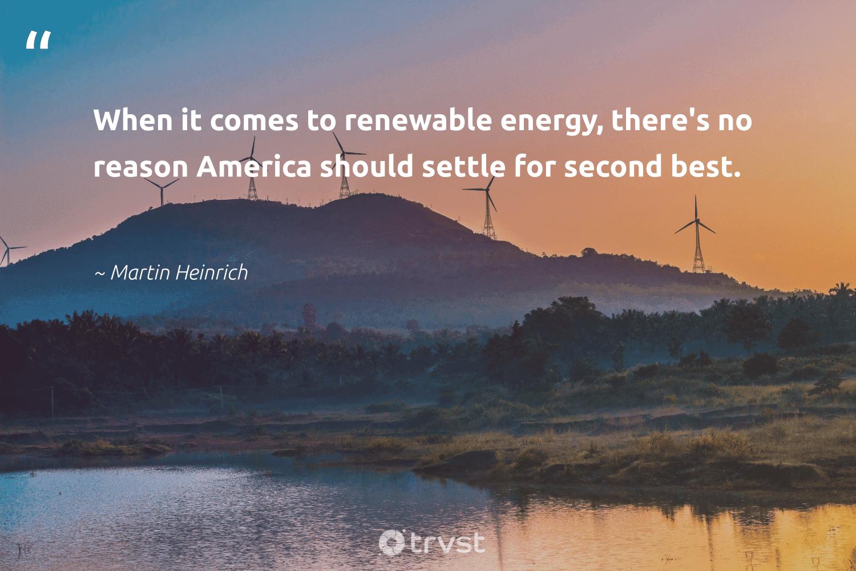 """When it comes to renewable energy, there's no reason America should settle for second best.""  - Martin Heinrich #trvst #quotes #renewableenergy #energy #renewable #100percentrenewable #greenenergy #climatechange #climateaction #collectiveaction #100percentclean #renewables"