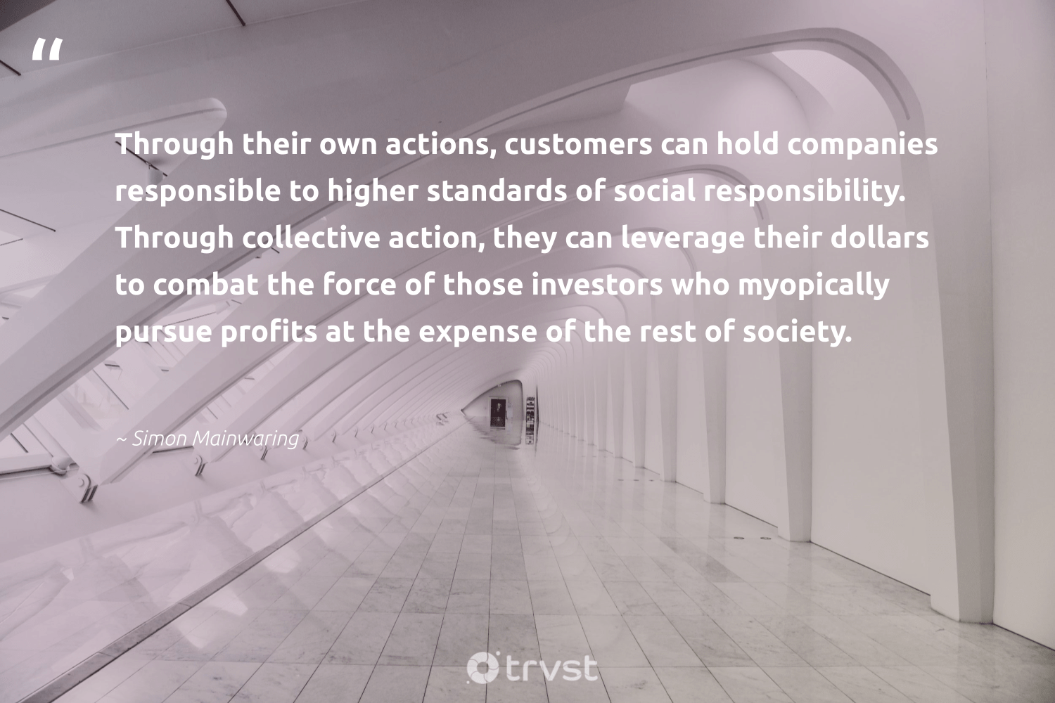"""""""Through their own actions, customers can hold companies responsible to higher standards of social responsibility. Through collective action, they can leverage their dollars to combat the force of those investors who myopically pursue profits at the expense of the rest of society.""""  - Simon Mainwaring #trvst #quotes #collectiveaction #society #customers #dogood #socialchange #weareallone #socialimpact #sharedresponsibility #dosomething #ethicalbusiness"""