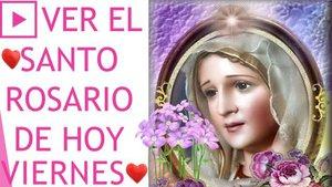 Ver el Santo Rosario de hoy Viernes
