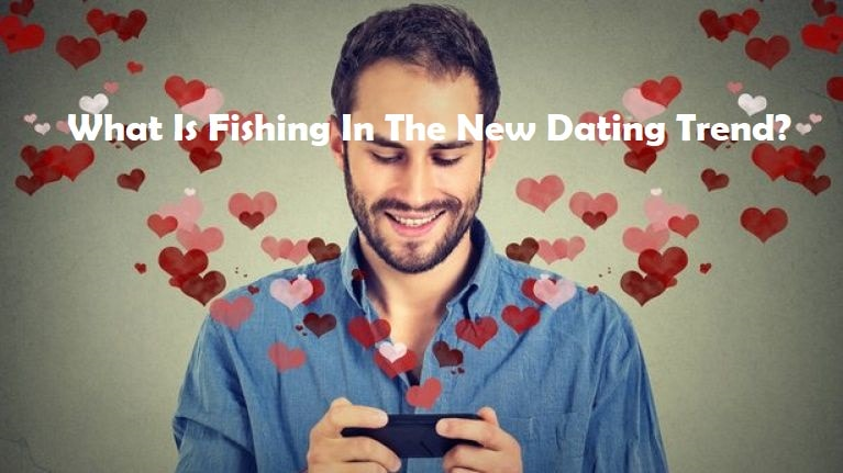What Is Fishing In The New Dating Trend?