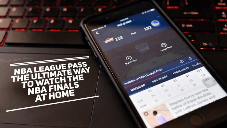 NBA League Pass – The ultimate way to watch the NBA Finals at home