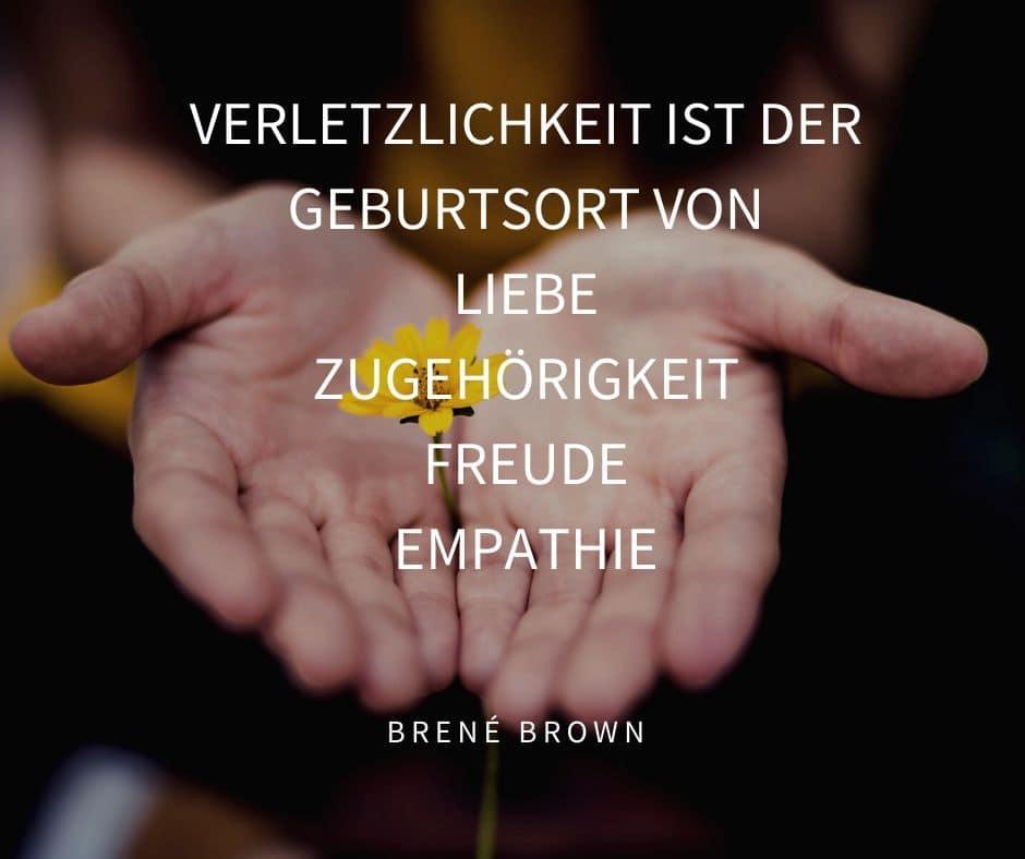 Akzeptieren von Verletzlichkeit ist wie die das Betrachten einer zarten Blume. Verletzlichkeit ist der Geburtsort von Liebe, Zugehörigkeit, Freude, Empathie. Brené Brown