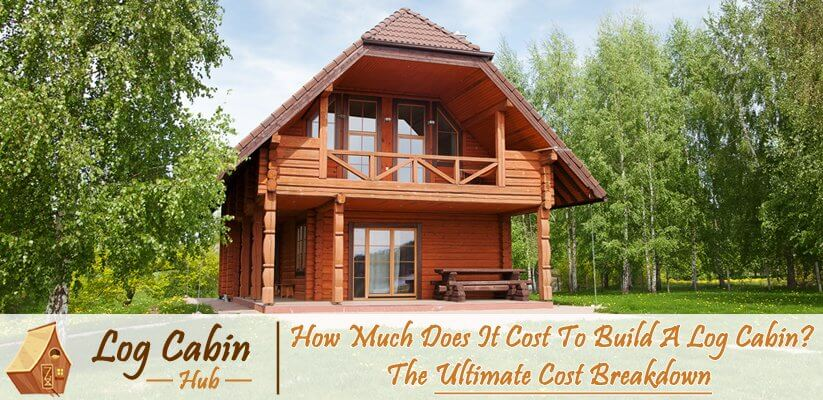 How Much Does It Cost To Build A Log Cabin Full Breakdown Log Cabin Hub