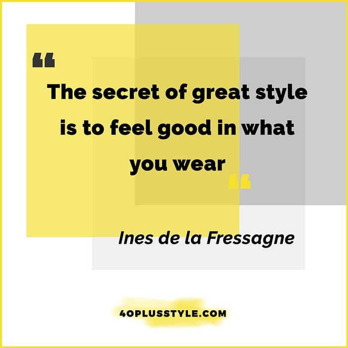 The secret of great style is to feel good in what you wear - Ines de la Fressagne   40plusstyle.com