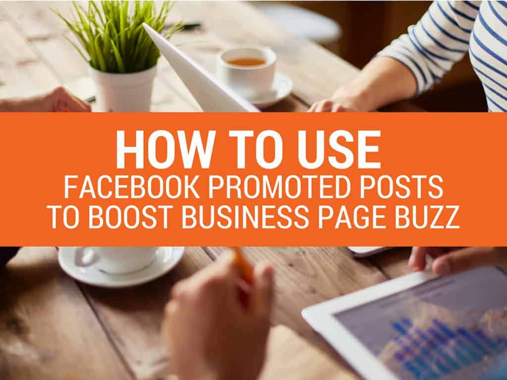 How to Use Facebook Promoted Posts to Boost Business Page Buzz