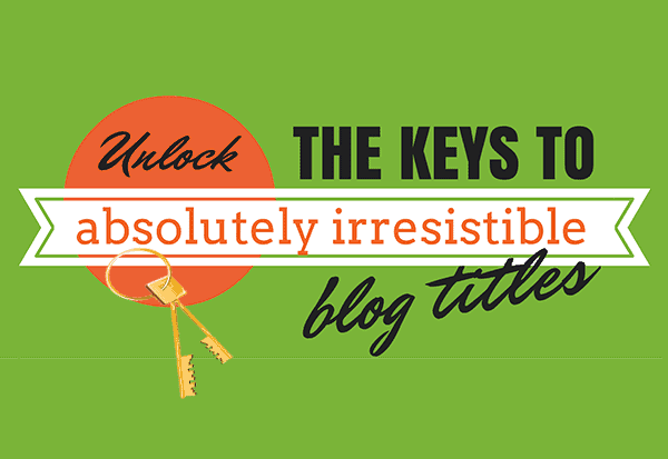 Unlock the Keys to Absolutely Irresistible Blog Titles