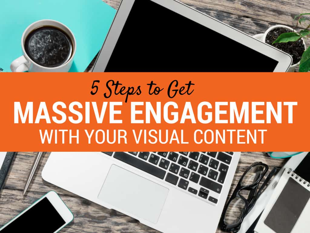5 Steps to Get Massive Engagement With Your Visual Content