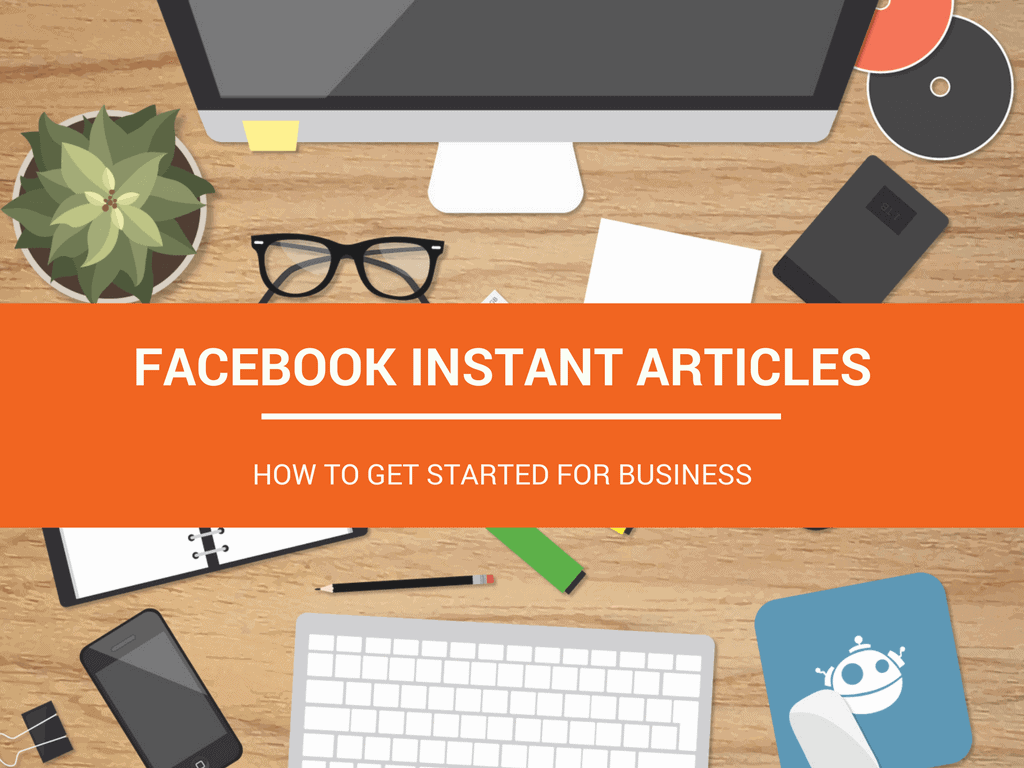 Facebook Instant Articles: How to Get Started for Business