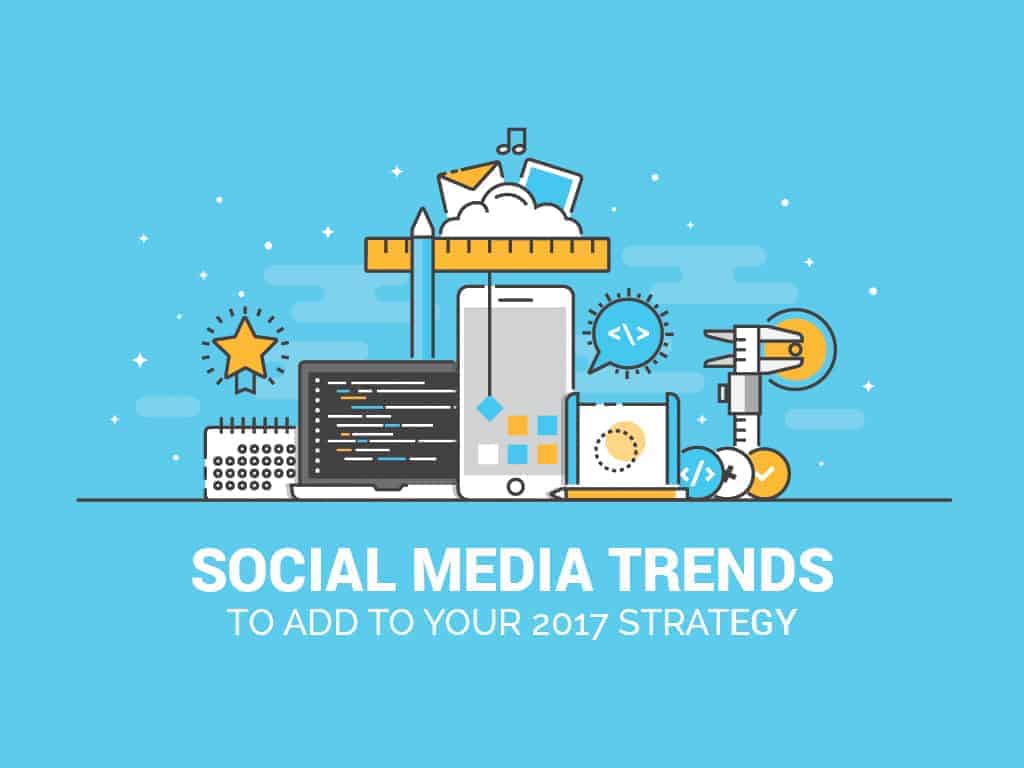 7 Social Media Trends You Need to Add to Your 2017 Strategy