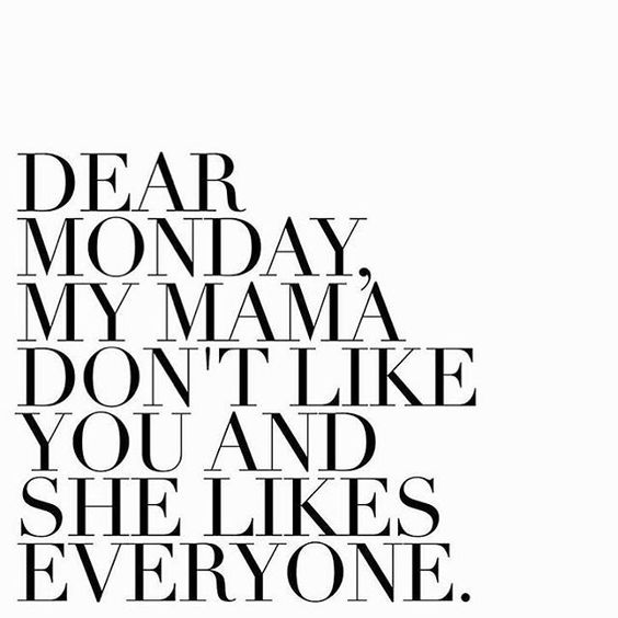 My mama dont like you monday