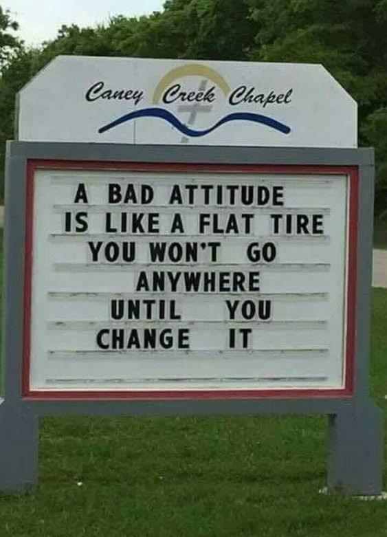 A bad attitude is like a flat. You wont go anywhere, until you change it.