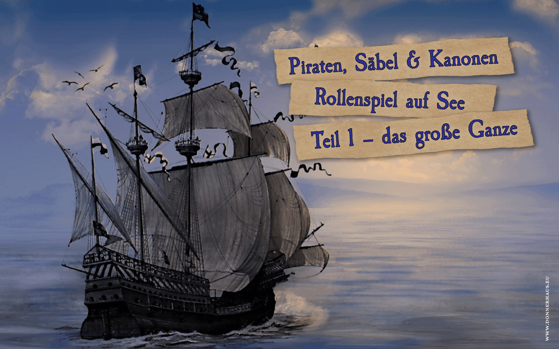 Piraten, Säbel & Kanonen. Rollenspiel auf See, Teil 1 – das große Ganze