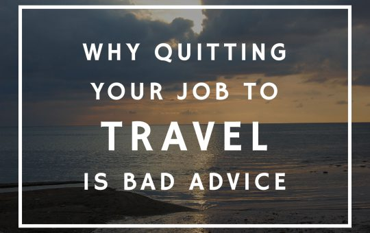 Why Quitting Your Job To Travel Is Bad Advice