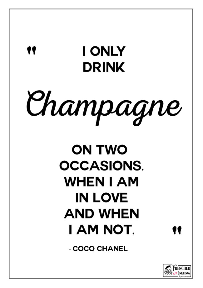 Coco Chanel Quotes for ladies: I only drink champagne on two occasions. When I am in love and when I am not.