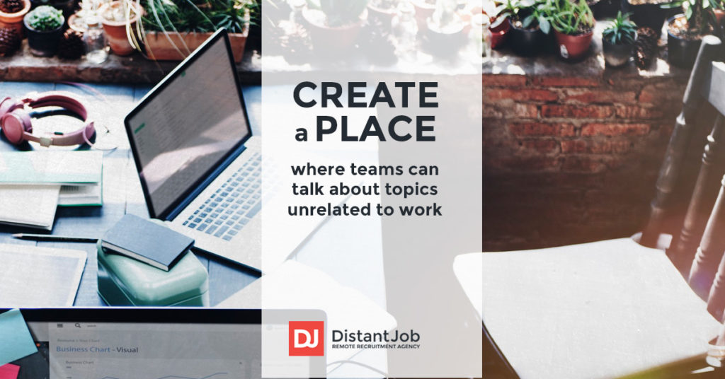 In managing a remote team, create a place where your team can talk about topics unrelated to work