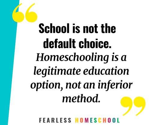 School is not the default choice. Homeschooling is a legitimate education option, not an inferior method. Fearless Homeschool.