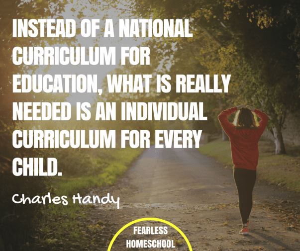 Instead of a national curriculum for education, what is really needed is an individual curriculum for every child - Charles Handy quote featured on Fearless Homeschool.