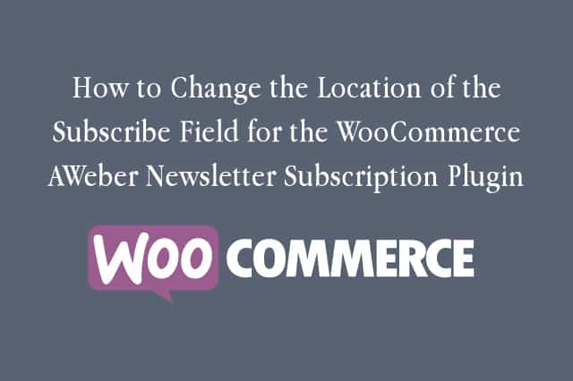 How to Change the Location of the Subscribe Field for the WooCommerce AWeber Newsletter Subscription Plugin