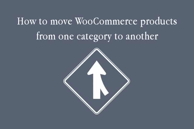 How to move WooCommerce products from one category to another in WordPress