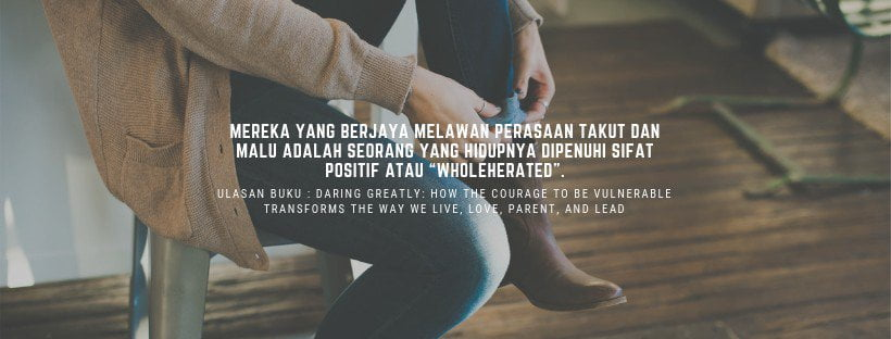 Ulasan Buku : Daring Greatly: How the Courage To Be Vulnerable Transforms the Way We Live, Love, Parent, and Lead