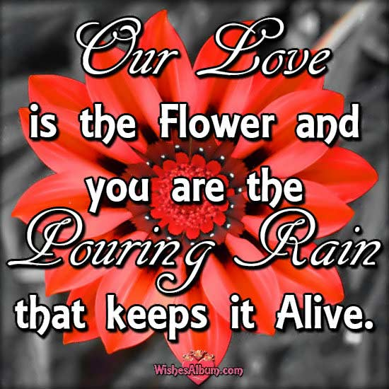 Cute Love Quotes - Our love is the flower and you are the pouring rain that keeps it alive.