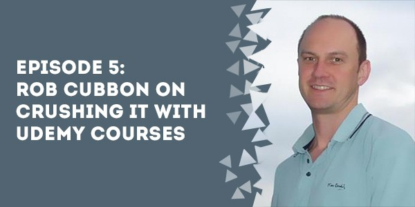Episode 5 – Rob Cubbon on Crushing it With Udemy Courses